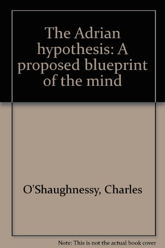 The Adrian Hypothesis . a Proposed Blueprint of the Mind: Charles O'shaughnessy