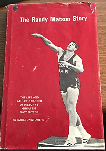 The Randy Matson Story: The Life and Athletic Career of History's Greatest Shot Putter: ...