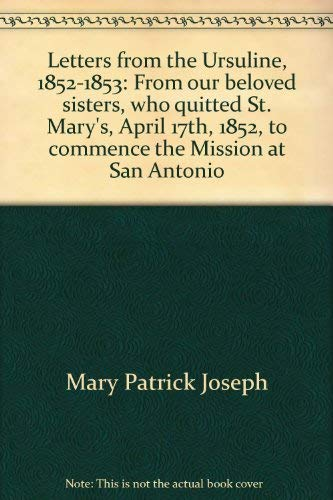 LETTERS FROM THE URSULINE, 1852-1853: FROM OUR BELOVED SISTERS, WHO QUITTED ST. MARY'S, APRIL ...