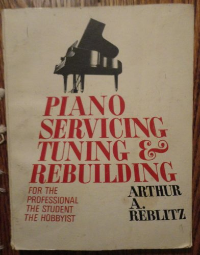 Piano Servicing, Tuning, & Rebuilding : For The Professional - The Student - The Hobbyist: ...