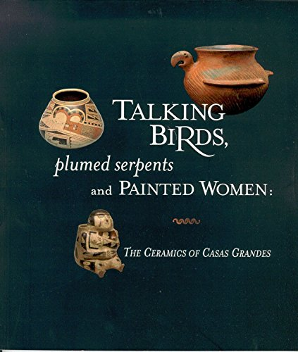 Talking Birds , Plumed Serpents and Painted Women: Ceramics of Casas Grandes: Stuhr , Joanne [...