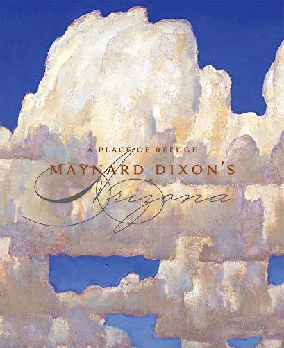 A Place of Refuge: Maynard Dixon's Arizona: Smith, Thomas Brent and Hagerty, Donald J.