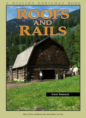 Roofs And Rails: How To Plan And Build Your Ideal Horse Facility (A Western Horseman Book)