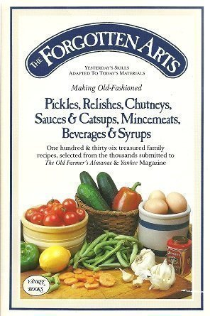 9780911658842: The Forgotten Arts: Making Old-Fashioned Pickles, Relishes, Chutneys, Sauces and Catsups, Mincemeats, Beverages and Syrups (Yesterday's Skills Adapted to Today's Materials)