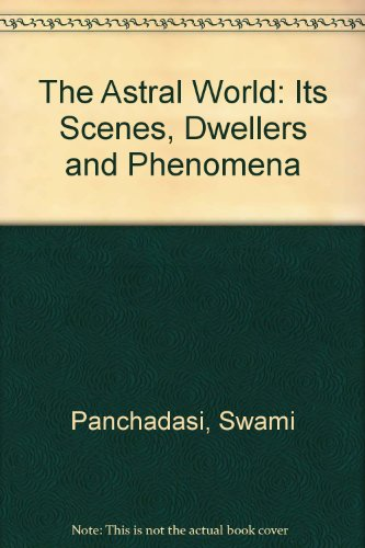 The Astral World: Its Scenes, Dwellers and Phenomena: Panchadasi, Swami