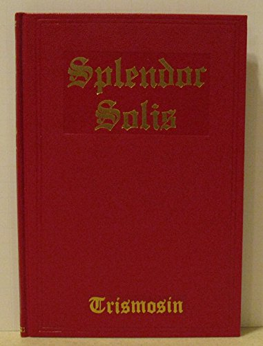 SPLENDOR SOLIS: Alchemical Treatises of Solomon Trismosin: Trismosin, Solomon & J.K.