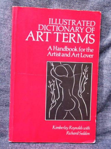 Illustrated Dictionary of Art Terms: A Handbook for the Artist and Art Lover: Reynolds, Kimberley, ...