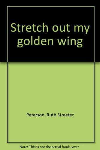 Stretch out my golden wing Peterson, Ruth Streeter