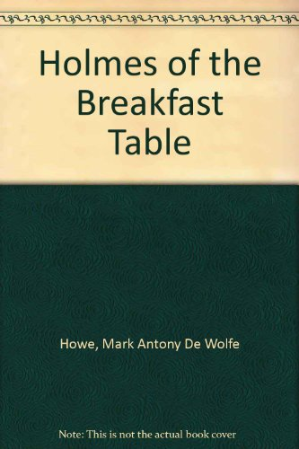Holmes Of The Breakfast-table.: Howe, M. A.