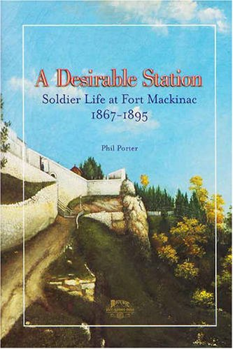 9780911872828: A Desirable Station: Soldier Life at Fort Mackinac, 1867-1895