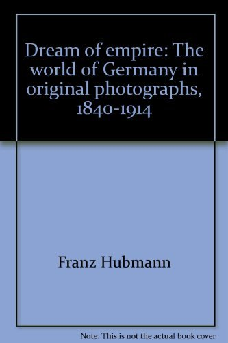 Dream Of Empire - The World Of Germany In Original Photographs 1840 - 1914
