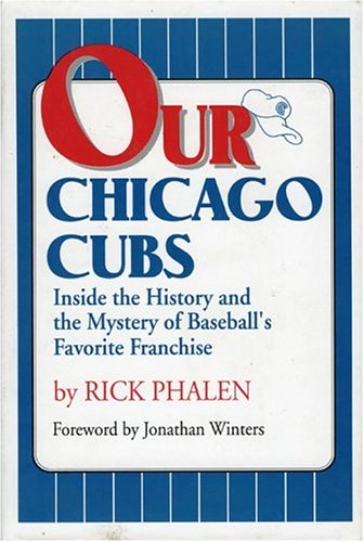 Our Chicago Cubs: Inside the History and the Mystery of Baseball's Favorite Franchise: Phalen,...