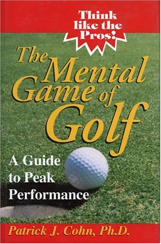 The Mental Game of Golf: A Guide to Peak Performance: Cohn, Ph.D., Patrick J.