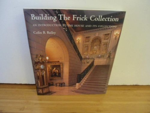 Building the Frick Collection: An Introduction to the House and Its Collections: Colin B. Bailey