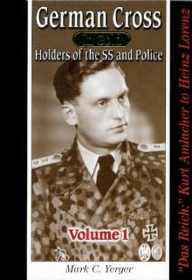 GERMAN CROSS IN GOLD: VOL 1 - HOLDERS OF THE SS AND POLICE - DAS REICH: KURT AMLACHER TO KARL-HEINZ...
