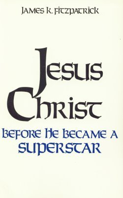 Jesus Christ Before He Became a Supersta: James K Fitzpatrick