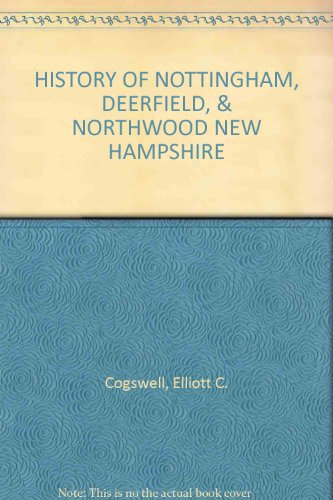 The History of Nottingham, Deerfield, and Northwood.: Cogswell, Elliot C