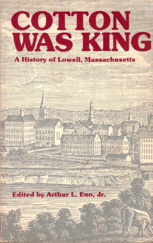 Cotton Was King: A History of Lowell,: Arthur L. Eno