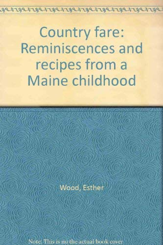 Country fare: Reminiscences and recipes from a Maine childhood: Wood, Esther