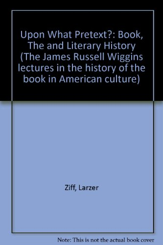 Upon What Pretext?: The Book and Literary History (1985 James Russell Wiggins Lecture in the History of the Book in American Culture at the American) (091229681X) by Ziff, Larzer