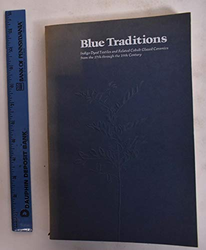 9780912298351: Blue Traditions : Indigo Dyed Textiles and Related Cobalt Glazed Ceramics from the 17th Through the 19th Century