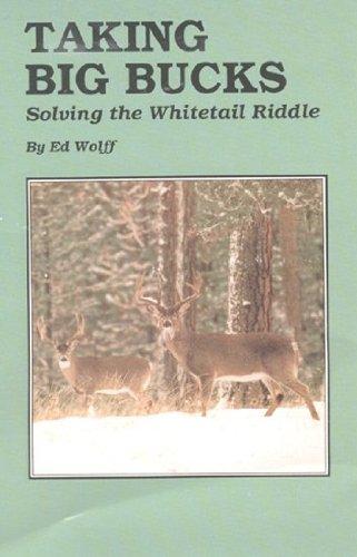 Taking Big Bucks: Solving the Whitetail Riddle: Ed Wolff