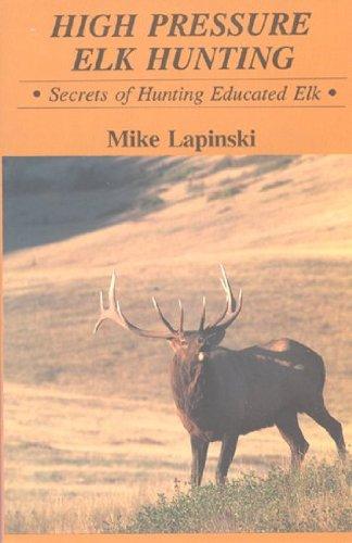 High Pressure Elk Hunting Secrets Of Hun: Mike Lapinski
