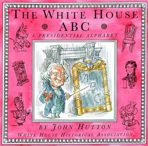 The White House ABC: A Presidential Alphabet: Hutton, John;White House