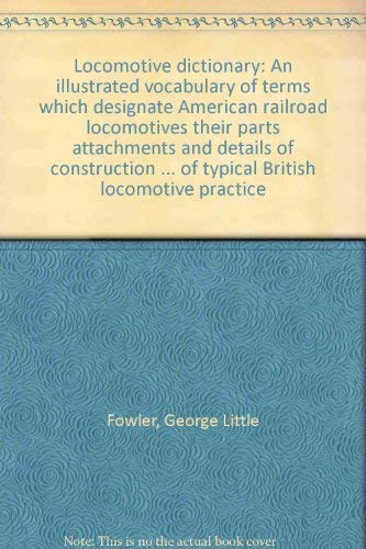 9780912318202: Locomotive dictionary: An illustrated vocabulary of terms which designate American railroad locomotives their parts attachments and details of ... of typical British locomotive practice
