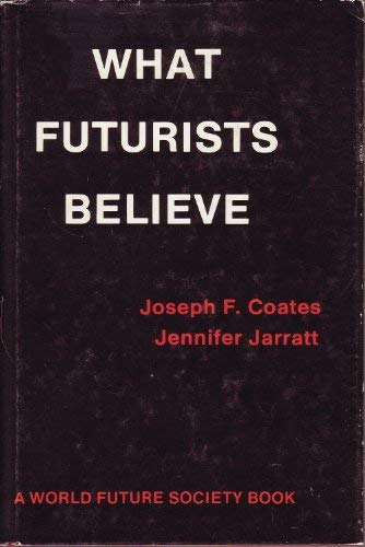 What Futurists Believe (A World Future Society: Joseph F. Coates;
