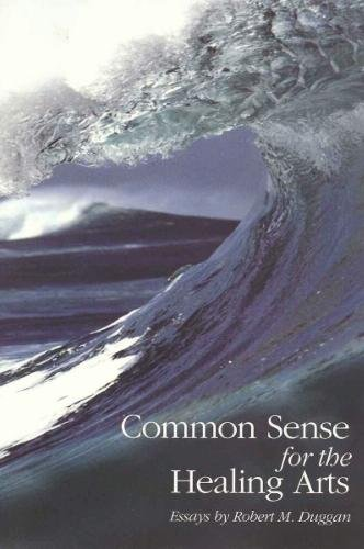 Common Sense for the Healing Arts: Essays by Robert M. Duggan: Duggan, Robert M