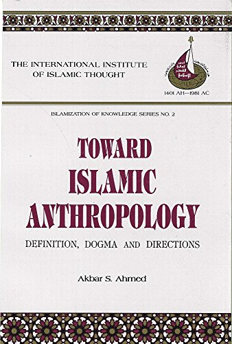 Toward Islamic Anthropology: Definition, Dogma, And Directions: Akbar S.  Ahmed