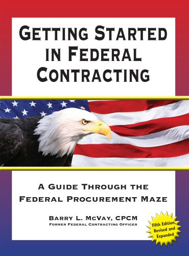 Getting Started in Federal Contracting: A Guide Through the Federal Procurement Maze, Fifth Edition...