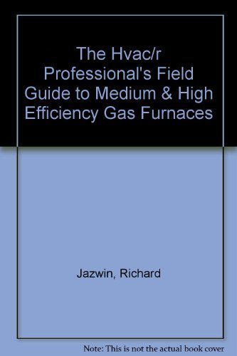 The Hvac/R Professional's Field Guide to Medium & High Efficiency Gas Furnaces: ...