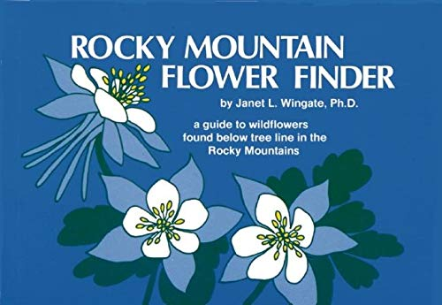 Rocky Mountain Flower Finder: A Guide to the Wildflowers Found Below Tree Line in the Rocky Mountains Wingate, Ph.D. Janet L.