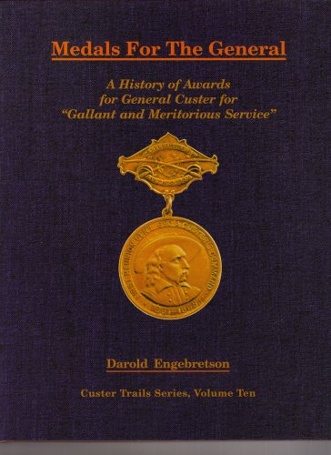 Medals for the General A History of Awards for General Custer for Gallant and Meritorious Service: ...