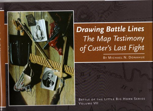 Drawing Battle Lines: The Map Testimony of Custer's Last Fight: Michael N. Donahue