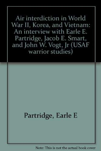 9780912799346: Air interdiction in World War II, Korea, and Vietnam: An interview with Earle E. Partridge, Jacob E. Smart, and John W. Vogt, Jr (USAF warrior studies)