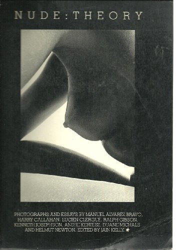 Nude Theory : Photographs and Essays By: Kelly, Jain (editor)