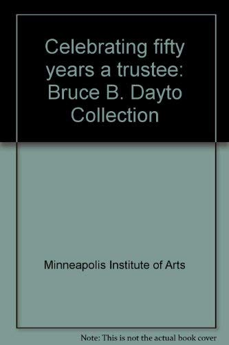 Celebrating Fifty Years a Trustee: Bruce B. Dayton Collection {an Exhibit at} The Minnesapolis ...