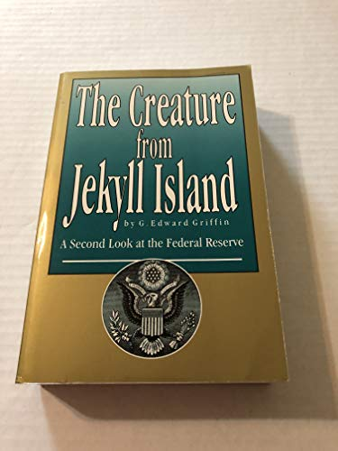 The Creature from Jekyll Island: A Second Look at the Federal Reserve: G. Edward Griffin