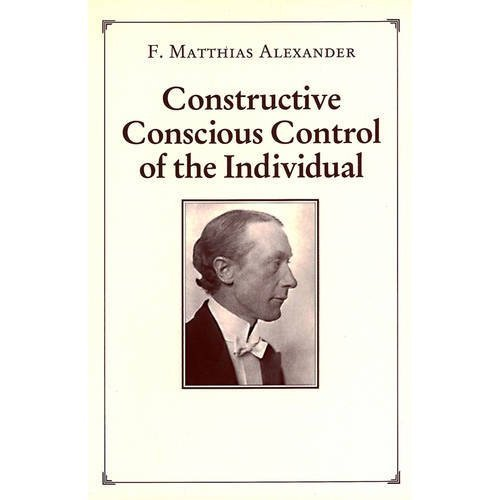 Constructive Conscious Control of the Individual (Man's: Alexander, F. Matthias