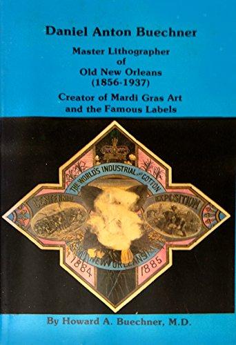 Daniel Anton Buechner, master lithographer of old New Orleans (1856-1937): Creator of Mardi Gras ...