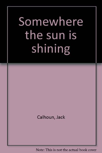 Somewhere the sun is shining: Calhoun, Jack