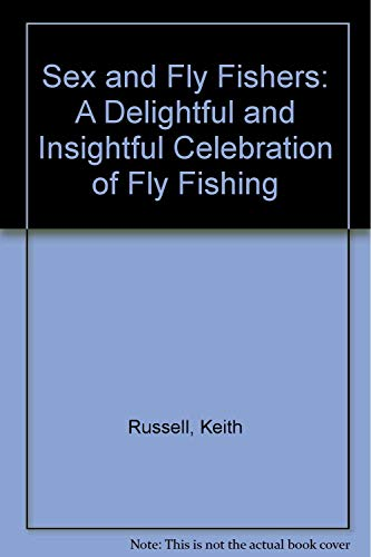 Sex and Fly Fishers: A Delightful and Insightful Celebration of Fly Fishing: Russell, Keith