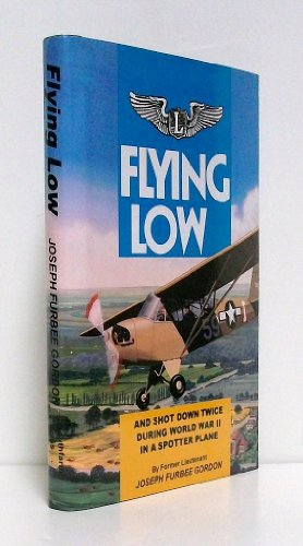 Flying Low: and Shot Down Twice During World War II in a Spotter Plane: Gordon, Joseph Furbee