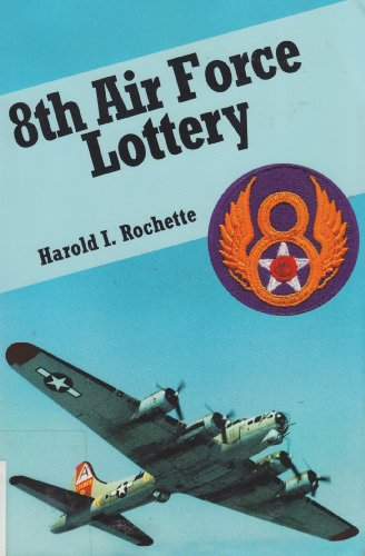 8th Air Force Lottery: Winners Are Losers, Losers Are Winners: Harold I. Rochette
