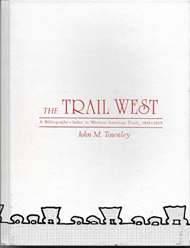 The Trail West: A Bibliography-Index to Western American Trails, 1841-1869: Townley, John M