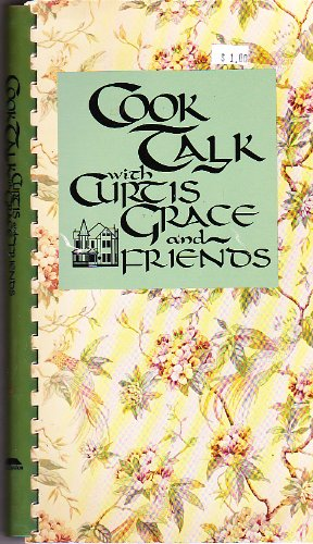 Cook Talk with Curtis Grace and Friends: A Collection of Favorite Recipes from Curtis Grace and His...
