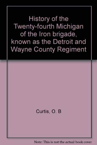 History of the Twenty-Fourth Michigan of the Iron Brigade, Known As the Detroit and Wayne County ...